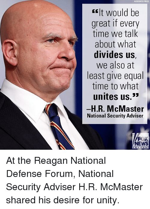"Memes, News, and Fox News: ASSOCIATED PRESS  ""It would be  great if every  time we talk  about what  divides US,  we also at  least give equal  time to what  unites us.*  H.R. McMaster  National Security Adviser  FOX  NEWS  h an n el At the Reagan National Defense Forum, National Security Adviser H.R. McMaster shared his desire for unity."