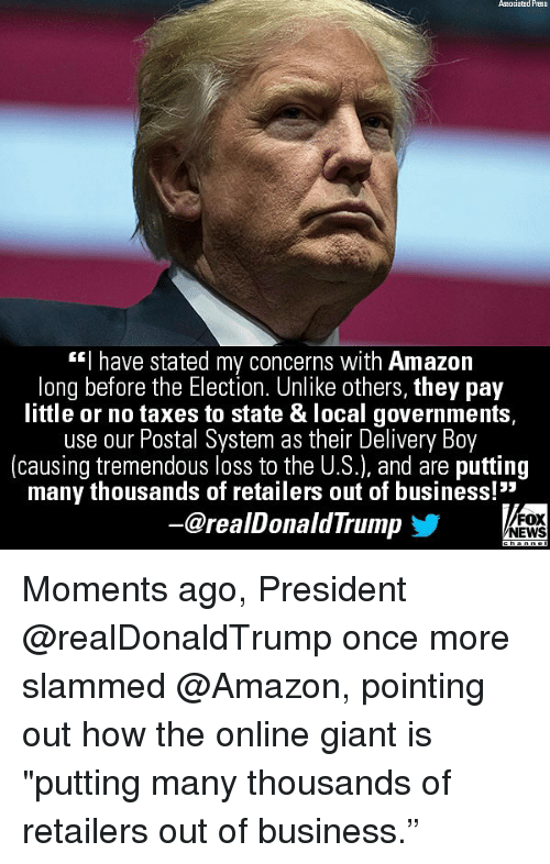 "Amazon, Memes, and News: Associated Press  ""l have stated my concerns with Amazon  long before the Election. Unlike others, they pay  little or no taxes to state & local governments,  use our Postal System as their Dellvery Boy  (causing tremendous loss to the U.S.), and are putting  many thousands of retailers out of business!""  @realDonaldTrump  FOX  NEWS Moments ago, President @realDonaldTrump once more slammed @Amazon, pointing out how the online giant is ""putting many thousands of retailers out of business."""