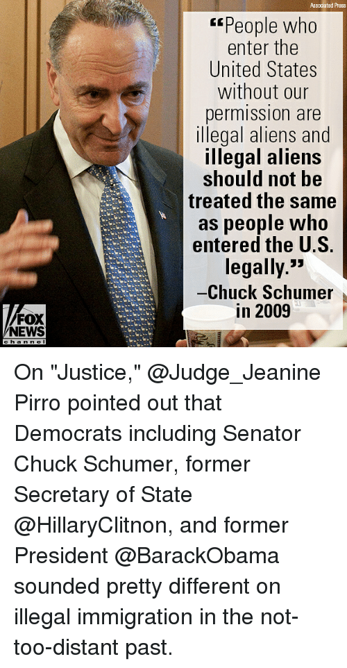 "Memes, News, and Aliens: Associated Press  ""People who  enter the  United States  without our  permission are  illegal aliens and  Illegal aliens  should not be  treated the same  as people who  entered the U.S.  legally>»  -Chuck Schumer,  in 2009  FOX  NEWS  c h a nne On ""Justice,"" @Judge_Jeanine Pirro pointed out that Democrats including Senator Chuck Schumer, former Secretary of State @HillaryClitnon, and former President @BarackObama sounded pretty different on illegal immigration in the not-too-distant past."