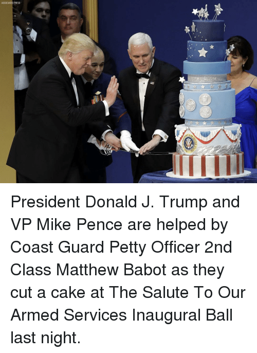 Memes, Cake, and Coast Guard: ASSOCIATED PRESS President Donald J. Trump and VP Mike Pence are helped by Coast Guard Petty Officer 2nd Class Matthew Babot as they cut a cake at The Salute To Our Armed Services Inaugural Ball last night.