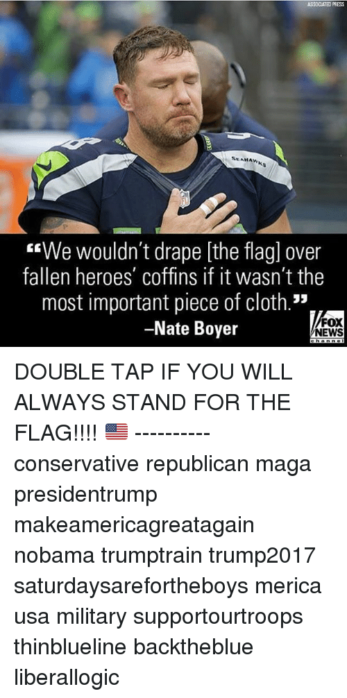 """Memes, News, and Fox News: ASSOCIATED PRESS  SEAHAWK  """"We wouldn't drape [the flagl over  fallen heroes' coffins if it wasn't the  most important piece of cloth.""""  -Nate Boyer  FOX  NEWS DOUBLE TAP IF YOU WILL ALWAYS STAND FOR THE FLAG!!!! 🇺🇸 ---------- conservative republican maga presidentrump makeamericagreatagain nobama trumptrain trump2017 saturdaysarefortheboys merica usa military supportourtroops thinblueline backtheblue liberallogic"""