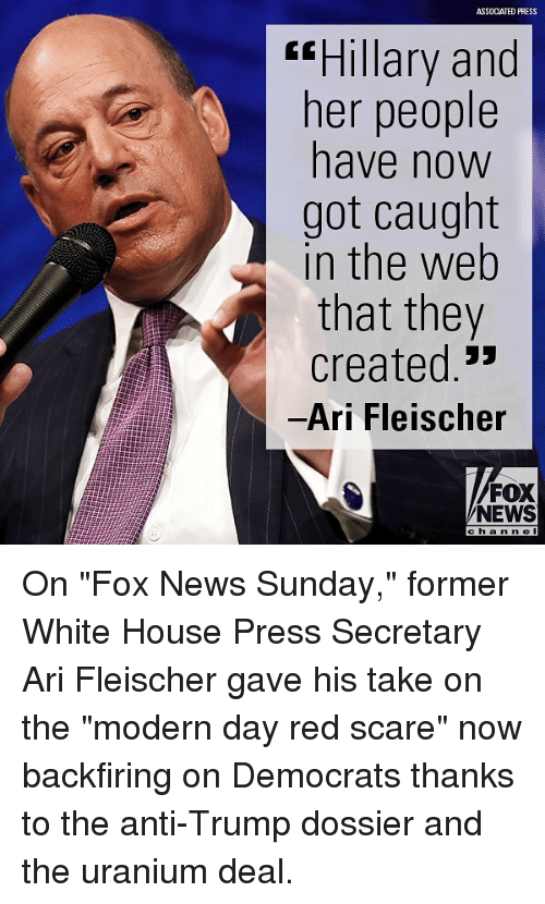 "Memes, News, and Scare: ASSOCIATED PRESS  ssHillary and  ner people  have now  got caught  in the web  that they  created.'  Ari Fleischer  FOX  NEWS  c h a n ne I On ""Fox News Sunday,"" former White House Press Secretary Ari Fleischer gave his take on the ""modern day red scare"" now backfiring on Democrats thanks to the anti-Trump dossier and the uranium deal."