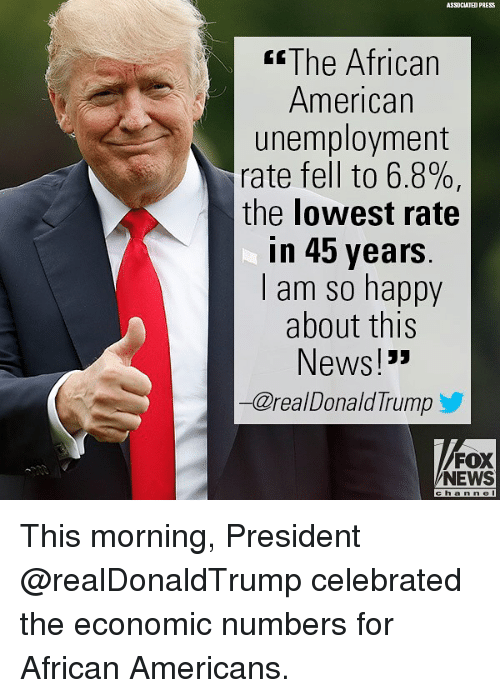 "Memes, News, and American: ASSOCIATED PRESS  sThe African  American  unemployment  rate fell to 6.8%,  the lowest rate  in 45 years  l am so happy  about this  News!""  一@real DonaldTrump  FOX  NEWS  c h an ne This morning, President @realDonaldTrump celebrated the economic numbers for African Americans."