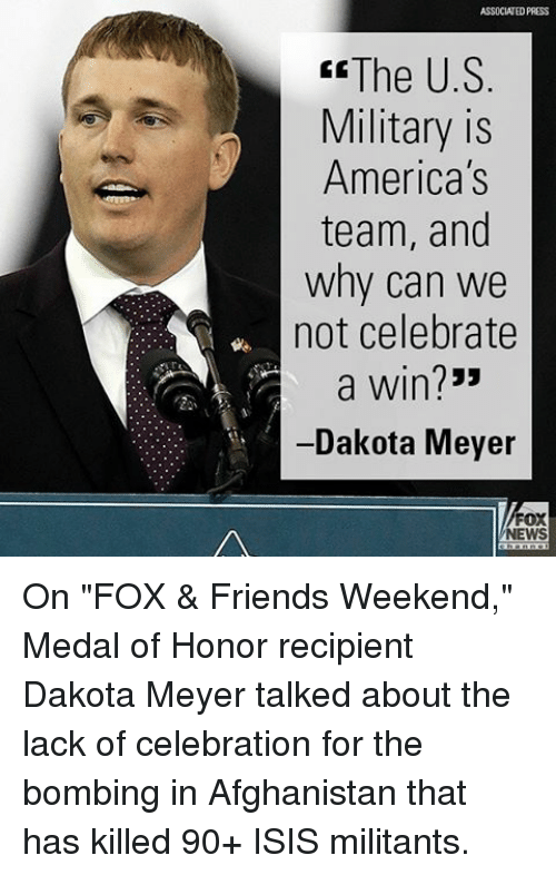 """Friends, Isis, and Memes: ASSOCIATED PRESS  The U.S  Military is  America's  team, and  why can we  not celebrate  a win?""""  -Dakota Meyer  FOX  NEWS On """"FOX & Friends Weekend,"""" Medal of Honor recipient Dakota Meyer talked about the lack of celebration for the bombing in Afghanistan that has killed 90+ ISIS militants."""