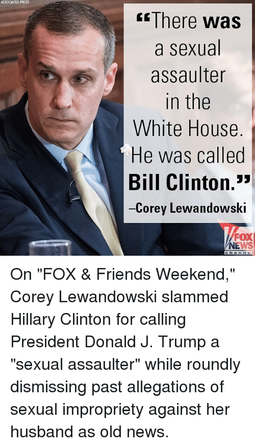 """Bill Clinton, Friends, and Hillary Clinton: ASSOCIATED PRESS  There was  a sexual  assaulter  in the  White House  He was called  Bill Clinton.""""  Corey Lewandowski  FOX  NEWS On """"FOX & Friends Weekend,"""" Corey Lewandowski slammed Hillary Clinton for calling President Donald J. Trump a """"sexual assaulter"""" while roundly dismissing past allegations of sexual impropriety against her husband as old news."""