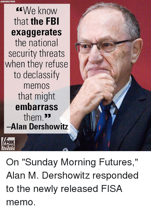 "Fbi, Memes, and News: ASSOCIATED PRESS  We know  that the FBI  exaggerates  the national  security threats  when they refuse  to declassify  memos  that might  embarrass  them.""  Alan Dershowitz  FOX  NEWS On ""Sunday Morning Futures,"" Alan M. Dershowitz responded to the newly released FISA memo."