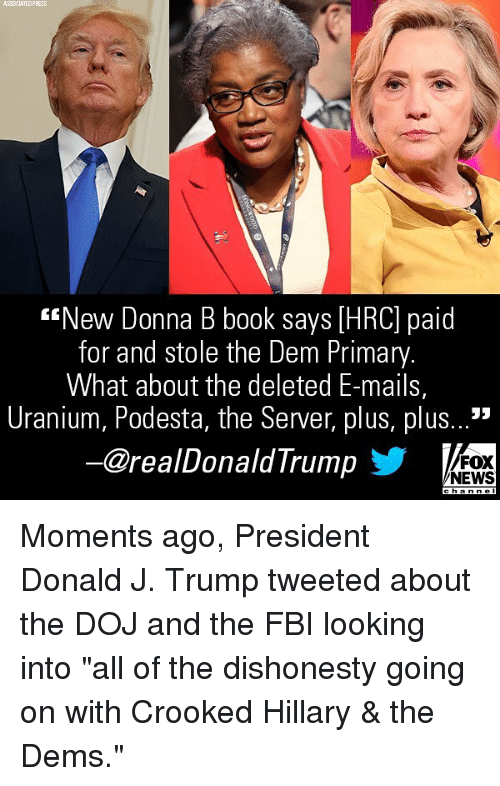 """Fbi, Memes, and News: ASSOCIATEDPRESS  """"New Donna B book says [HRC] paid  for and stole the Dem Primary  What about the deleted E-mails,  Uranium, Podesta, the Server, plus, plus...'""""  ー@realDonaldTrump  FOX  NEWS Moments ago, President Donald J. Trump tweeted about the DOJ and the FBI looking into """"all of the dishonesty going on with Crooked Hillary & the Dems."""""""