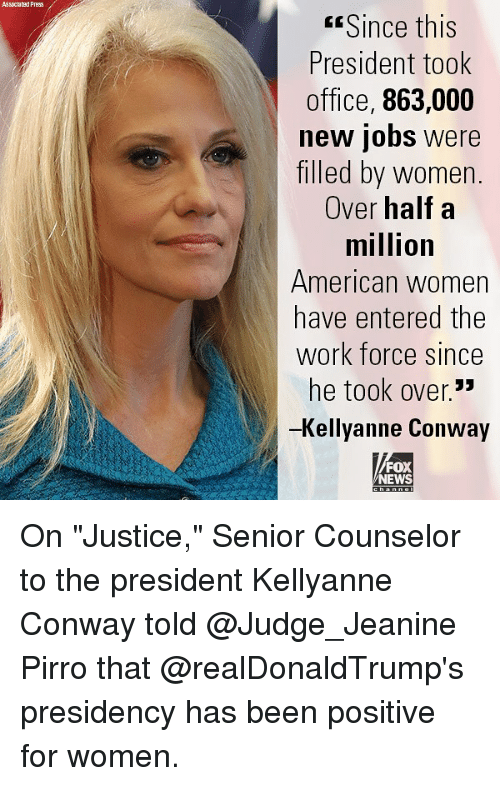 "Conway, Memes, and News: Assoclated Press  Since this  President took  office, 863,000  new jobs were  filled by women.  Over half a  million  American women  have entered the  Work force since  he took over.""  -Kellyanne Conway  FOX  NEWS On ""Justice,"" Senior Counselor to the president Kellyanne Conway told @Judge_Jeanine Pirro that @realDonaldTrump's presidency has been positive for women."