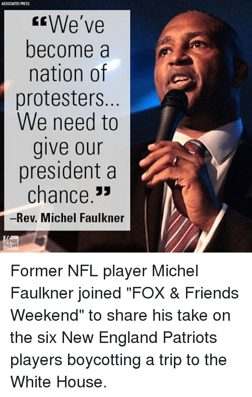 """Memes, 🤖, and New England: ASSODATED PRESS  We've  become a  nation of  protesters.  We need to  give our  president a  chance  -Rev. Michel Faulkner Former NFL player Michel Faulkner joined """"FOX & Friends Weekend"""" to share his take on the six New England Patriots players boycotting a trip to the White House."""
