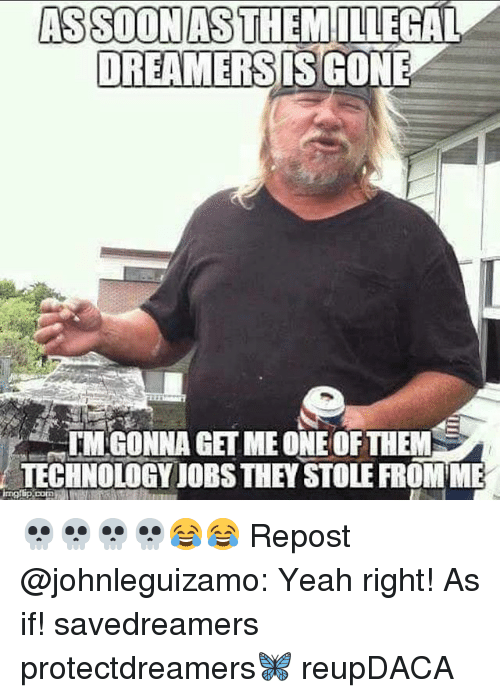 Memes, Yeah, and Jobs: ASSOONAS THEM ILLEGAL  DREAMERSIS GONE  IM GONNA GET ME ONE OF THEM  TECHNOLOGY JOBS THEY STOLE FROM ME  corD 💀💀💀💀😂😂 Repost @johnleguizamo: Yeah right! As if! savedreamers protectdreamers🦋 reupDACA