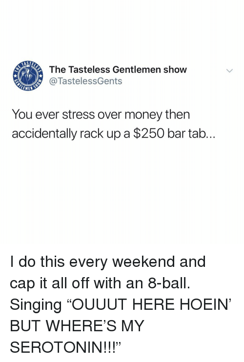 """Memes, Money, and Singing: AST  The Tasteless Gentlemen show  @TastelessGents  EMEW  You ever stress over money then  accidentally rack up a $250 bar tab I do this every weekend and cap it all off with an 8-ball. Singing """"OUUUT HERE HOEIN' BUT WHERE'S MY SEROTONIN!!!"""""""