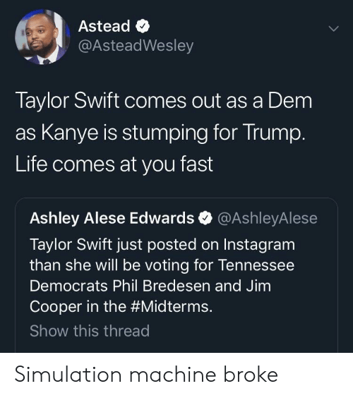 Instagram, Kanye, and Life: Astead <  @AsteadWesley  Taylor Swift comes out as a Dem  as Kanye is stumping for Irump  Life comes at you fast  Ashley Alese Edwards @AshleyAlese  Taylor Swift just posted on Instagram  than she will be voting for lennessee  Democrats Phil Bredesen and Jimm  Cooper in the #Midterms.  Show this threac Simulation machine broke