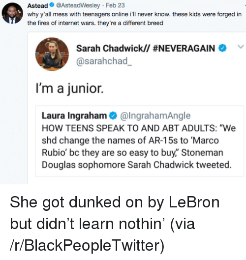 """Blackpeopletwitter, Internet, and Marco Rubio: Astead@AsteadWesley Feb 23  why y'all mess with teenagers online i'll never know. these kids were forged in  the fires of internet wars. they're a different breed  Sarah Chadwick// #NEVERAGAINA  @sarahchad  I'm a junior.  Laura Ingraham@IngrahamAngle  HOW TEENS SPEAK TO AND ABT ADULTS: """"We  shd change the names of AR-15s to Marco  Rubio' bc they are so easy to buy,"""" Stoneman  Douglas sophomore Sarah Chadwick tweeted. <p>She got dunked on by LeBron but didn't learn nothin' (via /r/BlackPeopleTwitter)</p>"""