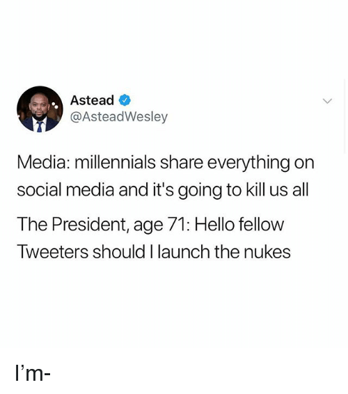 Hello, Memes, and Social Media: Astead  @AsteadWesley  Media: millennials share everything on  social media and it's going to kill us all  The President,age 71  Tweeters should I launch the nukes  : Hello fellow I'm-