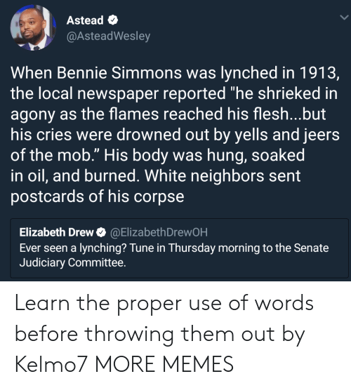 """Dank, Memes, and Target: Astead  @AsteadWesley  When Bennie Simmons was lynched in 1913,  the local newspaper reported """"he shrieked in  agony as the flames reached his flesh...but  his cries were drowned out by yells and jeers  of the mob."""" His body was hung, soaked  in oil, and burned. White neighbors sent  postcards of his corpse  Elizabeth Drew@ElizabethDrewOH  Ever seen a lynching? Tune in Thursday morning to the Senate  Judiciary Committee. Learn the proper use of words before throwing them out by Kelmo7 MORE MEMES"""