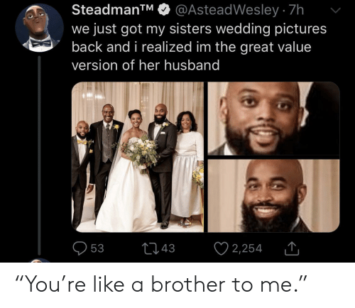 """Pictures, Husband, and Wedding: @AsteadWesley 7h  we just got my sisters wedding pictures  back and i realized im the great value  SteadmanTM  version of her husband  2,254  t43  53 """"You're like a brother to me."""""""