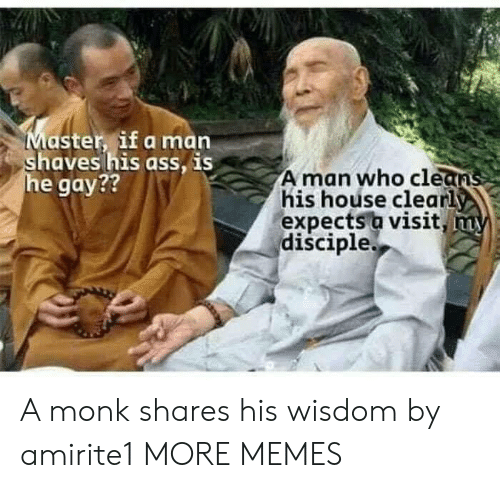 Dank, Memes, and Target: aster, if a man  aves his ass, IS  e gay??  A man who cle  his hoúse clearl  expects a visit  disciple A monk shares his wisdom by amirite1 MORE MEMES