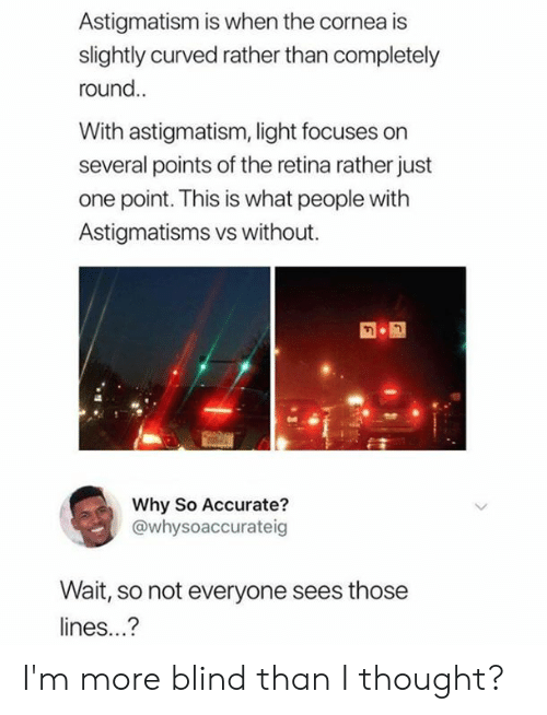 Dank, Thought, and 🤖: Astigmatism is when the cornea is  slightly curved rather than completely  round.  With astigmatism, light focuses on  several points of the retina rather just  one point. This is what people witlh  Astigmatisms vs without.  Why So Accurate?  @whysoaccurateig  Wait, so not everyone sees those  lines...? I'm more blind than I thought?