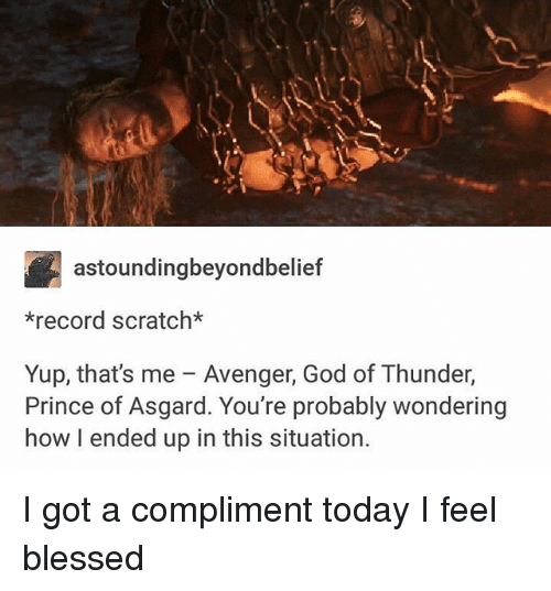 Blessed, God, and Memes: astounding beyondbelief  *record scratch*  Yup, that's me Avenger, God of Thunder,  Prince of Asgard. You're probably wondering  how I ended up in this situation. I got a compliment today I feel blessed