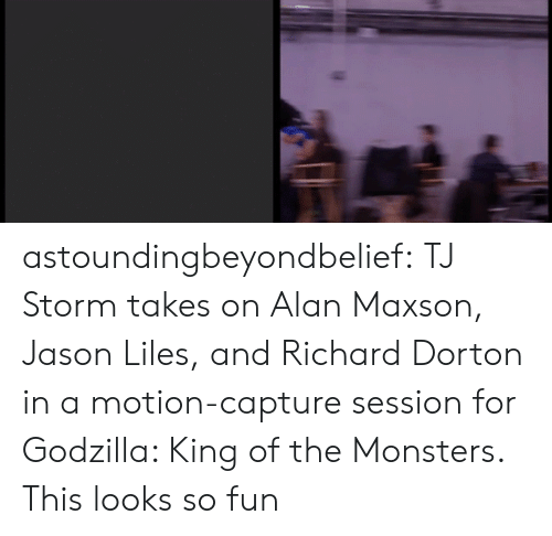 Godzilla, Tumblr, and Blog: astoundingbeyondbelief:  TJ Storm takes on Alan Maxson, Jason Liles, and Richard Dorton in a motion-capture session for Godzilla: King of the Monsters.  This looks so fun