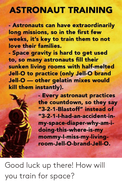 "Countdown, Love, and Memes: ASTRONAUT TRAINING  Astronauts can have extraordinarily  long missions, so in the first few  weeks, it's key to train them to not  love their families.  Space gravity is hard to get used  to, so many astronauts fill their  sunken living rooms with half-melted  Jell-O to practice (only Jell-O brand  Jell-O -other gelatin mixes would  kill them instantly).  - Every astronaut practices  the countdown, so they say  ""3-2-1-Blastoff"" instead of  ""3-2-1-1-had-an-accident in-  my-space-diaper-why-am-i  doing-this-where-is-my  mommy-1-miss-my-living-  room-Jell-O-brand-Jell-O. Good luck up there!  How will you train for space?"