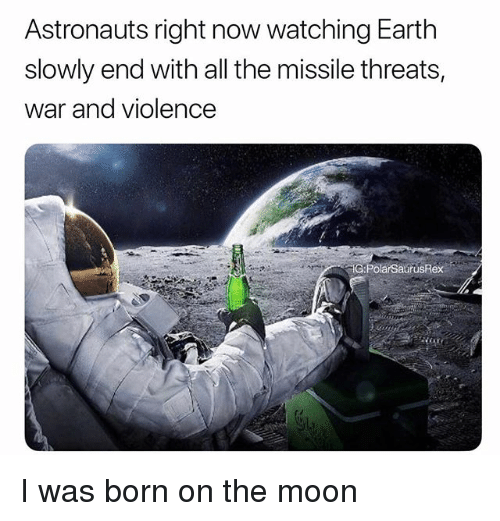Memes, Earth, and Moon: Astronauts right now watching Earth  slowly end with all the missile threats,  war and violence  G:PolarSaurusRex I was born on the moon