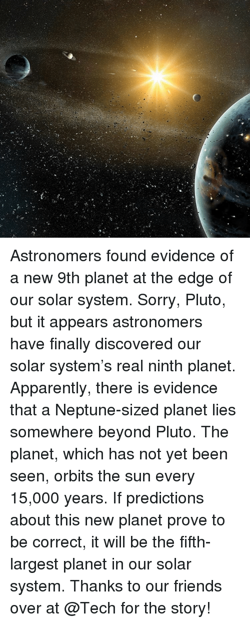 Memes, Neptune, and Pluto: Astronomers found evidence of a new 9th planet at the edge of our solar system. Sorry, Pluto, but it appears astronomers have finally discovered our solar system's real ninth planet. Apparently, there is evidence that a Neptune-sized planet lies somewhere beyond Pluto. The planet, which has not yet been seen, orbits the sun every 15,000 years. If predictions about this new planet prove to be correct, it will be the fifth-largest planet in our solar system. Thanks to our friends over at @Tech for the story!