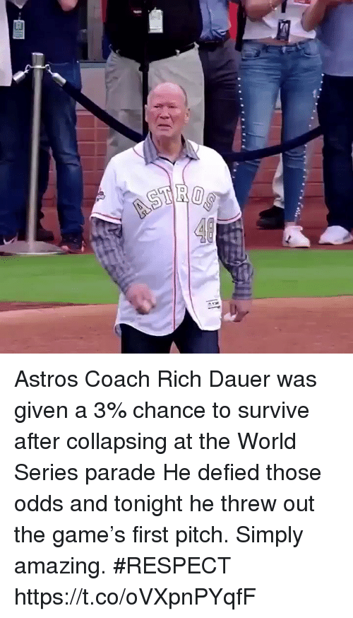 Memes, Respect, and The Game: Astros Coach Rich Dauer was given a 3% chance to survive after collapsing at the World Series parade  He defied those odds and tonight he threw out the game's first pitch. Simply amazing. #RESPECT https://t.co/oVXpnPYqfF