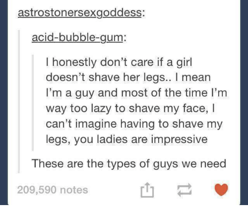 Lazy, Girl, and Mean: astrostonersexgoddess:  acid-bubble-gum:  I honestly don't care if a girl  doesn't shave her legs.. I mean  I'm a guy and most of the time I'm  way too lazy to shave my face, I  can't imagine having to shave my  legs, you ladies are impressive  These are the types of guys we need  山一  209,590 notes