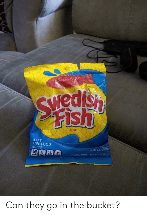 Candy, Food, and Fish: ASwedish  EK  GED  45ipams  Fish  We  BRAND  A FAT  FREE FOOD  PER 7 PIECES  About 3.5 SERVINGS  150 0  20m 32  CALORIES  NET WT E07141a  SAT FAT  SODIUM  SOFT& CHEWV CANDY  SUGADS Can they go in the bucket?