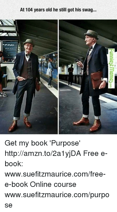 Memes, Swag, and 🤖: At 104 years old he still got his swag... Get my book 'Purpose' http://amzn.to/2a1yjDA Free e-book: www.suefitzmaurice.com/free-e-book Online course www.suefitzmaurice.com/purpose