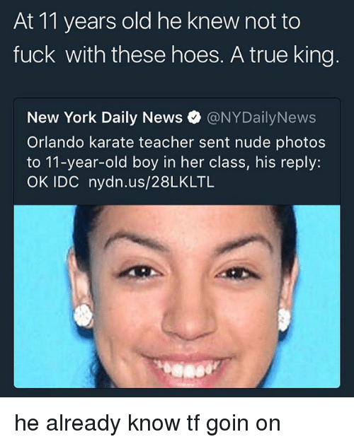 Hoes, Memes, and New York: At 11 years old he knew not to  fuck with these hoes. A true king  New York Daily News。@NYDailyNews  Orlando karate teacher sent nude photos  to 11-year-old boy in her class, his reply:  OK IDC nydn.us/28LKLTL he already know tf goin on