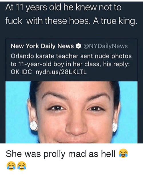 Funny, Hoes, and New York: At 11 years old he knew not to  fuck with these hoes. A true king  New York Daily News。@NYDailyNews  Orlando karate teacher sent nude photos  to 11-year-old boy in her class, his reply:  OK IDC nydn.us/28LKLTL She was prolly mad as hell 😂😂😂