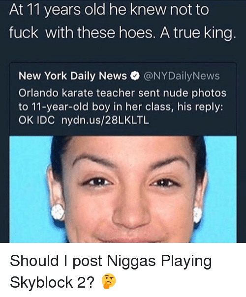 Hoes, Memes, and New York: At 11 years old he knew not to  fuck with these hoes. A true king  New York Daily News @NYDailyNews  Orlando karate teacher sent nude photos  to 11-year-old boy in her class, his reply:  OK IDC nydn.us/28LKLTL Should I post Niggas Playing Skyblock 2? 🤔