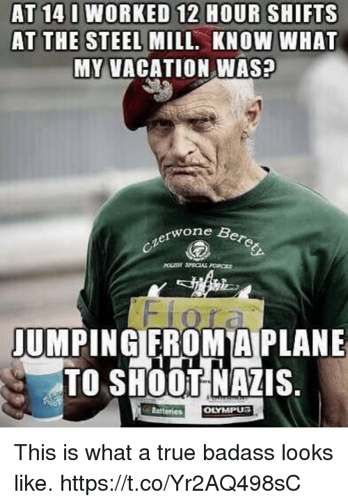 Memes, True, and Vacation: AT 14 I WORKED 12 HOUR SHIFTS  AT THE STEEL MILL. KNOW WHAT  MY VACATION WASP  rwone Bere  JUMPINGIFROMTA PLANE  TO SHOOT NAZIS.  Batteries  OLYMPUS This is what a true badass looks like. https://t.co/Yr2AQ498sC