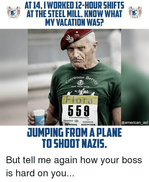 Memes, American, and Vacation: AT 14,IWORKED 12-HOUR SHIFTS  AT THE STEEL MILL. KNOW WHAT  MY VACATION WAS?  圆  one Bere  ozerwo  Flora  Carrefour  sow1RAt  @american asf  DUMPING FROM A PLANE  TO SHOOT NAZIS. But tell me again how your boss is hard on you...