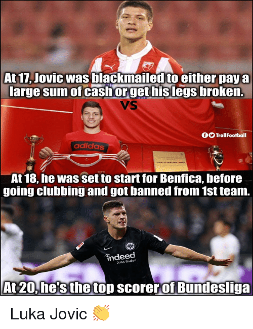 Adidas, Memes, and Indeed: At 17, Jovic was blackmailed to either paya  large sum of cashorget hislegs broken.  VS  OO TrollFootball  adidas  At 18, he was set to start for Benfica, before  going clubbing and got banned from 1st team.  indeed  Jobs finden  At 20.he'sthetop scorerof Bundesliga Luka Jovic 👏