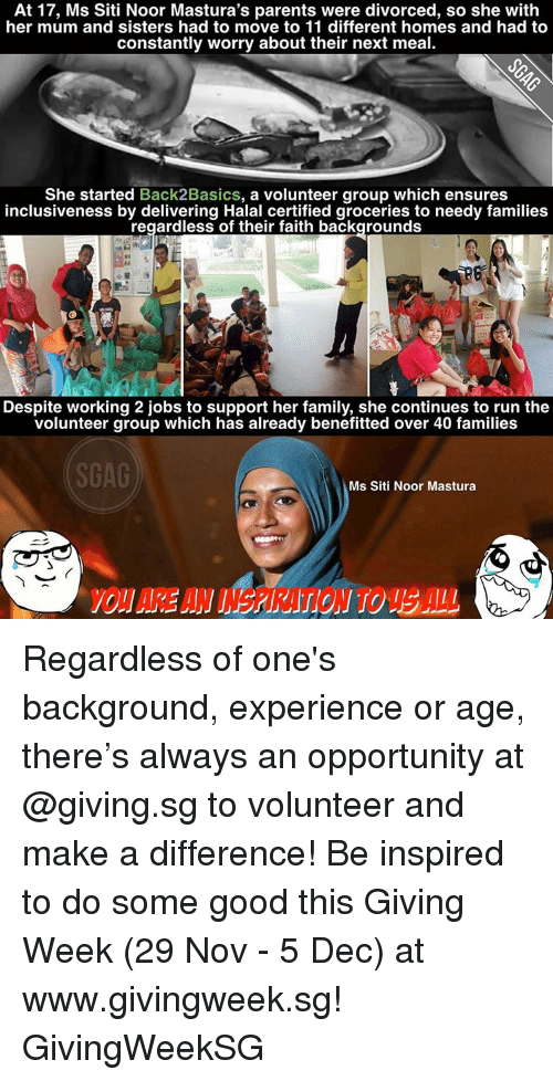 Memes, Ensure, and Opportunity: At 17, Ms Siti Noor Mastura's parents were divorced, so she with  her mum and sisters had to move to 11 different homes and had to  constantly worry about their next meal.  She started  Back2Basics, a volunteer group which ensures  inclusiveness by delivering Halal certified groceries to needy families  regardless of their faith backgrounds  Despite working 2 jobs to support her family, she continues to run the  volunteer group which has already benefitted over 40 families  SGAG  Ms Siti Noor Mastura Regardless of one's background, experience or age, there's always an opportunity at @giving.sg to volunteer and make a difference! Be inspired to do some good this Giving Week (29 Nov - 5 Dec) at www.givingweek.sg! GivingWeekSG