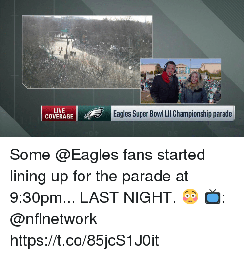 Philadelphia Eagles, Memes, and Super Bowl: at  58  LIVE  COVERAGE  Eagles Super Bowl LIl Championship parade Some @Eagles fans started lining up for the parade at 9:30pm... LAST NIGHT. 😳  📺: @nflnetwork https://t.co/85jcS1J0it