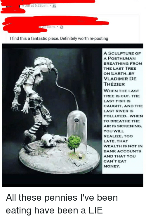 Definitely, Money, and Bank: at 6:23p.m.  I find this a fantastic piece. Definitely worth re-posting  A SCULPTURE OF  A POST HUMAN  BREATHING FROM  THE LAST TREE  ON EARTH. BY  VLADIMIR DE  THEZIER  WHEN THE LAST  TREE IS CUT, THE  LAST FISH IS  CAUGHT, AND THE  LAST RIVER IS  POLLUTED.. WHEN  TO BREATHE THE  AIR IS SICKENING.  YOU WILL  REALIZE, TOO  LATE, THAT  WEALTH IS NOT IN  BANK ACCOUNTS  AND THAT YOU  CAN'T EAT  MONEY. All these pennies I've been eating have been a LIE