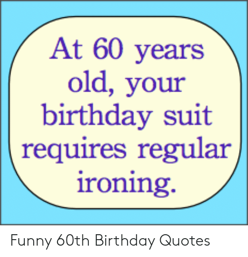At 60 Years Old Your Birthday Suit Requires Regular Roning