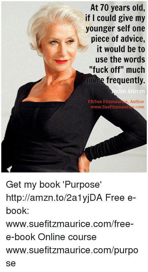 """Memes, 🤖, and Usings: At 70 years old,  if I could give my  younger self one  piece of advice,  it would be to  use the words  """"fuck off"""" much  more frequently.  elen Mirren  Sue Fitzmaur  e, Author  www.SueFitzmauri  com Get my book 'Purpose' http://amzn.to/2a1yjDA Free e-book: www.suefitzmaurice.com/free-e-book Online course www.suefitzmaurice.com/purpose"""