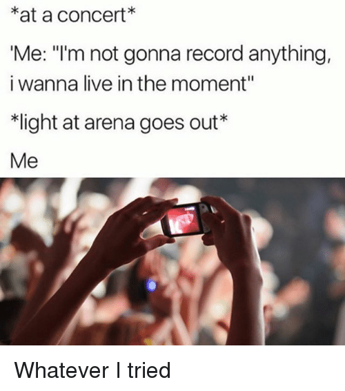"""Live, Record, and Girl Memes: *at a concert*  Me: """"I'm not gonna record anything,  i wanna live in the moment""""  ight at arena goes out""""  Me Whatever I tried"""