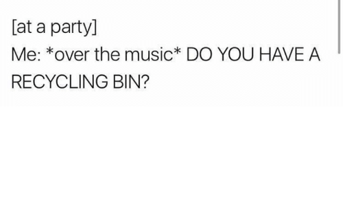 Memes, Music, and Party: [at a party]  Me: *over the music* DO YOU HAVE A  RECYCLING BIN?