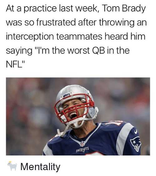 "Memes, Nfl, and The Worst: At a practice last week, Tom Brady  was so frustrated after throwingan  interception teammates heard him  saying ""I'm the worst QB in the  NFL""  TS  PATRID 🐐 Mentality"