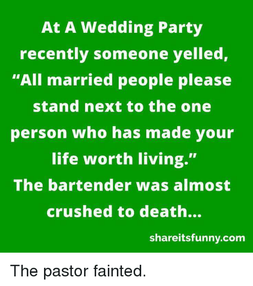 "Life, Party, and Death: At A Wedding Party recently someone yelled, All married people please stand next to the one person who has made your life worth living."" The bartender was almost crushed to death... shareitsfunny.com"