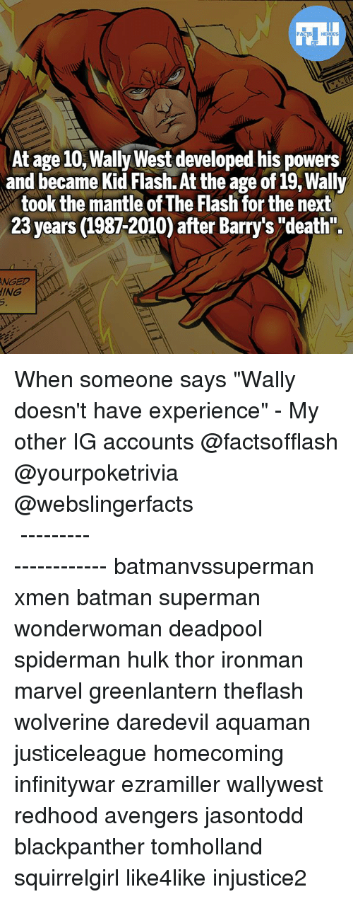 """Batman, Memes, and Superman: At age 10,Wally West developed his powers  and became Kid Flash. At the age of i9, Wally  took the mantle of The Flash for the next  23 years (1987-2010) after Barry's """"'death"""".  NGED  ING When someone says """"Wally doesn't have experience"""" - My other IG accounts @factsofflash @yourpoketrivia @webslingerfacts ⠀⠀⠀⠀⠀⠀⠀⠀⠀⠀⠀⠀⠀⠀⠀⠀⠀⠀⠀⠀⠀⠀⠀⠀⠀⠀⠀⠀⠀⠀⠀⠀⠀⠀⠀⠀ ⠀⠀--------------------- batmanvssuperman xmen batman superman wonderwoman deadpool spiderman hulk thor ironman marvel greenlantern theflash wolverine daredevil aquaman justiceleague homecoming infinitywar ezramiller wallywest redhood avengers jasontodd blackpanther tomholland squirrelgirl like4like injustice2"""