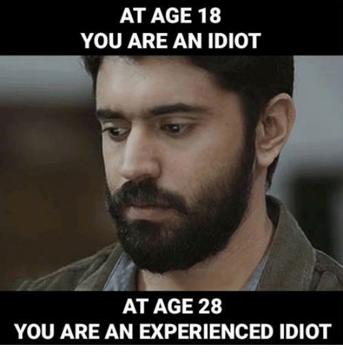 At AGE 18 YOU ARE AN IDIOT AT AGE 28 YOU ARE AN EXPERIENCED