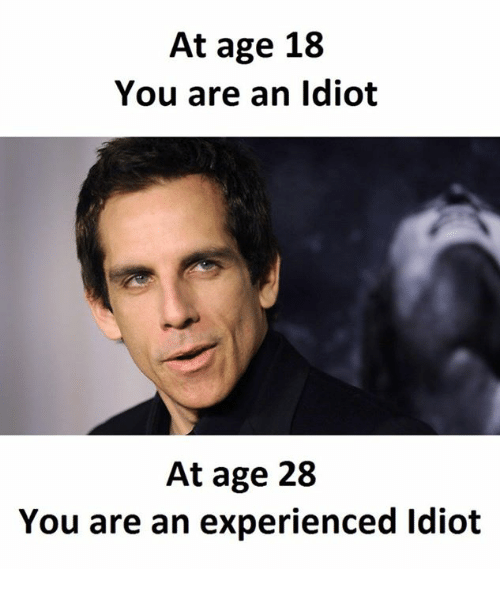 At Age 18 You Are an Idiot at Age 28 You Are an Experienced Idiot