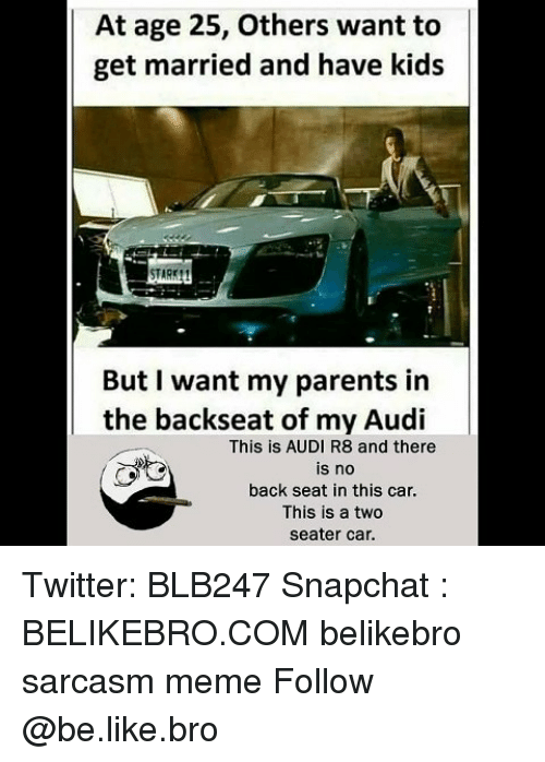 Be Like, Meme, and Memes: At age 25, Others want to |  get married and have kids  But I want my parents in  the backseat of my Audi  This is AUDI R8 and there  is no  back seat in this car.  This is a two  seater car. Twitter: BLB247 Snapchat : BELIKEBRO.COM belikebro sarcasm meme Follow @be.like.bro